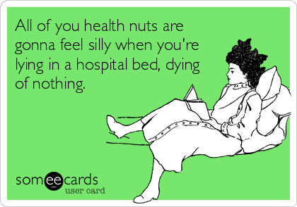 All of you health nuts are gonna feel silly when you're lying in a hospital bed, dying of nothing.