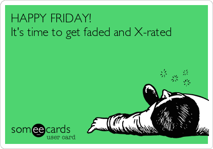 HAPPY FRIDAY!  It's time to get faded and X-rated