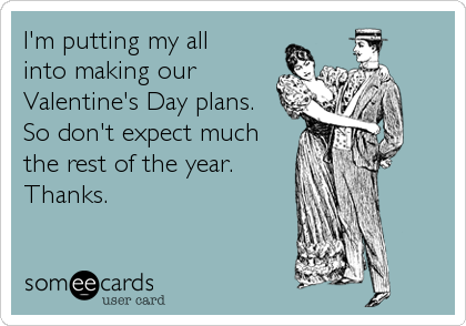 I'm putting my all into making our   Valentine's Day plans. So don't expect much the rest of the year. Thanks.
