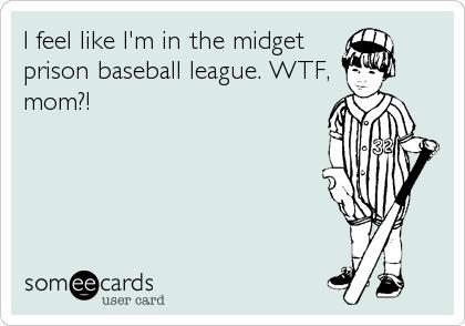 I feel like I'm in the midget prison baseball league. WTF, mom?!