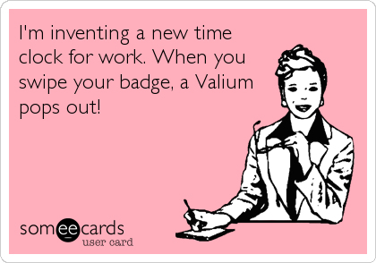 I'm inventing a new time clock for work. When you swipe your badge, a Valium pops out!