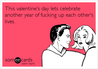 This valentine's day lets celebrate another year of fucking up each other's lives.