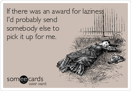 If there was an award for laziness I'd probably send somebody else to pick it up for me.