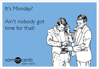 It's Monday?  Ain't nobody got time for that!