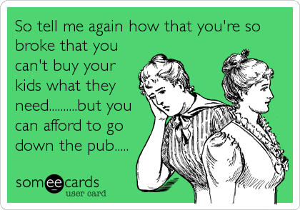 So tell me again how that you're so broke that you can't buy your kids what they need..........but you can afford to go down the pub.....