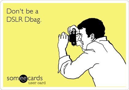 Don't be a DSLR Dbag.