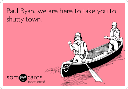 Paul Ryan...we are here to take you to shutty town.