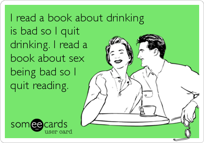 I read a book about drinking is bad so I quit drinking. I read a book about sex being bad so I quit reading.