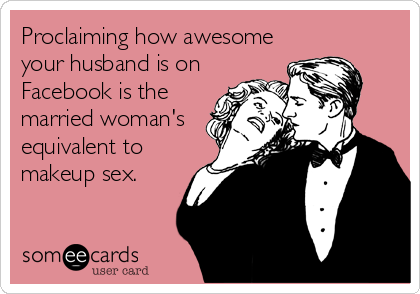 Proclaiming how awesome your husband is on Facebook is the married woman's equivalent to makeup sex.