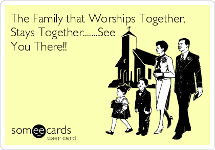 The Family that Worships Together, Stays Together.......See You There!!
