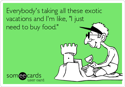 "Everybody's taking all these exotic vacations and I'm like, ""I just need to buy food."""