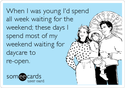 When I was young I'd spend all week waiting for the weekend; these days I spend most of my weekend waiting for daycare to  re-open.