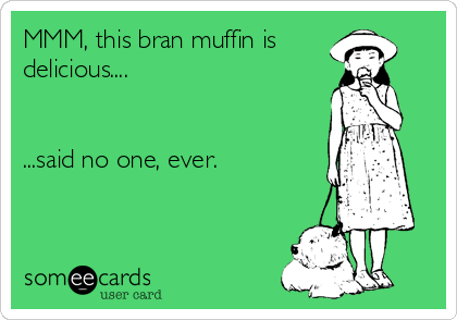 MMM, this bran muffin is delicious....   ...said no one, ever.