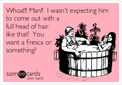 Whoa!!! Man!!  I wasn't expecting him to come out with a full head of hair like that!  You want a Fresca or something?