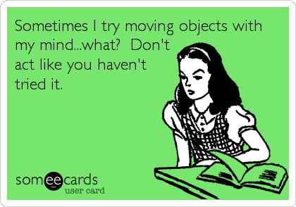 Sometimes I try moving objects with my mind...what?  Don't act like you haven't tried it.
