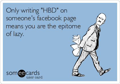 "Only writing ""HBD"" on someone's facebook page means you are the epitome of lazy."