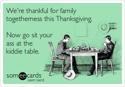 We're thankful for family  togetherness this Thanksgiving.   Now go sit your ass at the kiddie table.