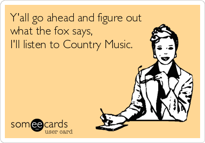 Y'all go ahead and figure out what the fox says,  I'll listen to Country Music.
