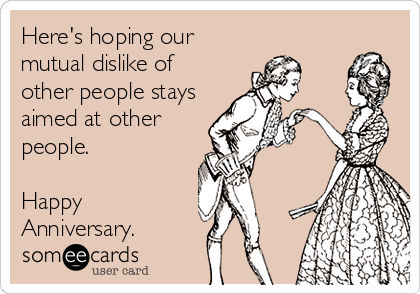 Here's hoping our mutual dislike of other people stays aimed at other people.  Happy Anniversary.