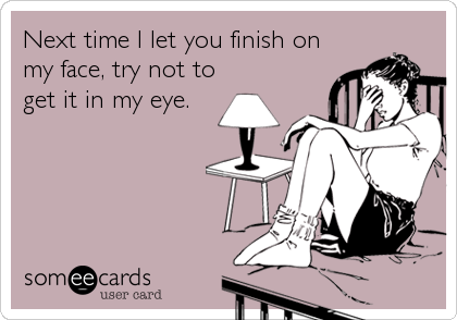Next time I let you finish on my face, try not to get it in my eye.