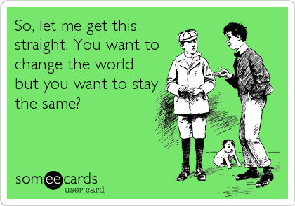 So, let me get this straight. You want to change the world but you want to stay the same?