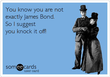 You know you are not exactly James Bond.  So I suggest  you knock it off!