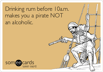 Drinking rum before 10a.m. makes you a pirate NOT an alcoholic.