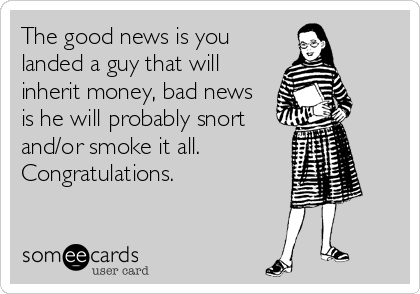 The good news is you landed a guy that will inherit money, bad news is he will probably snort  and/or smoke it all.  Congratulations.