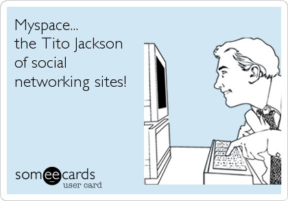 Myspace... the Tito Jackson of social networking sites!
