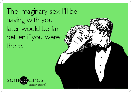The imaginary sex I'll be having with you later would be far better if you were there.