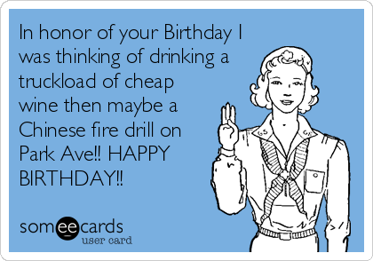 In honor of your Birthday I was thinking of drinking a  truckload of cheap wine then maybe a Chinese fire drill on Park Ave!! HAPPY BIRTHDAY!!