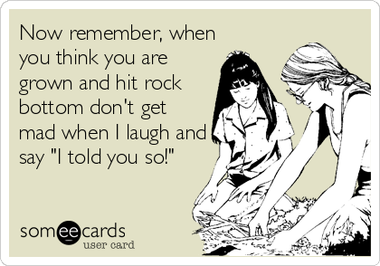 "Now remember, when you think you are grown and hit rock bottom don't get mad when I laugh and say ""I told you so!"""