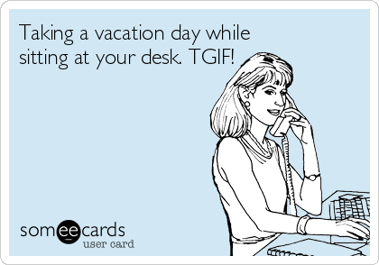 Taking a vacation day while sitting at your desk. TGIF!