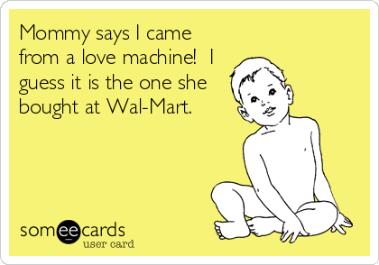 Mommy says I came from a love machine!  I guess it is the one she bought at Wal-Mart.