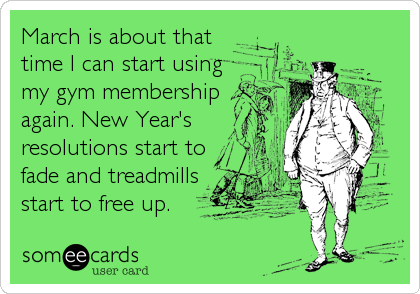 March is about that time I can start using my gym membership again. New Year's resolutions start to fade and treadmills start to free up.