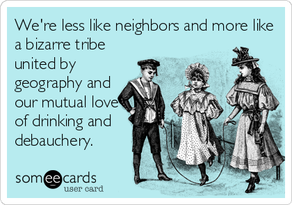 We're less like neighbors and more like a bizarre tribe united by geography and our mutual love of drinking and debauchery.