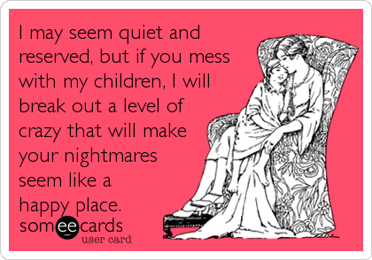 I may seem quiet and reserved, but if you mess with my children, I will break out a level of crazy that will make your nightmares see