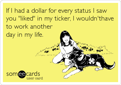"If I had a dollar for every status I saw you ""liked"" in my ticker, I wouldn'thave to work another day in my life."