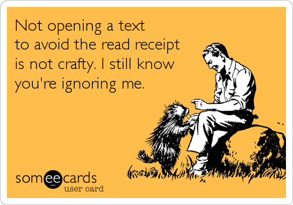 Not opening a text  to avoid the read receipt  is not crafty. I still know you're ignoring me.