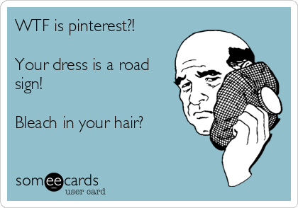 WTF is pinterest?!  Your dress is a road sign!  Bleach in your hair?