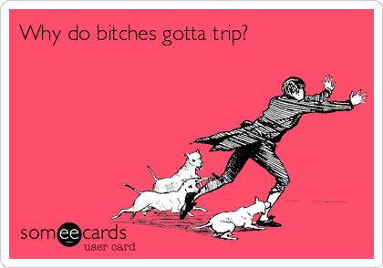 Why do bitches gotta trip?