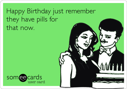 Happy Birthday just remember they have pills for that now.