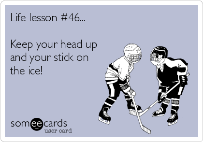 Life lesson #46...  Keep your head up and your stick on the ice!