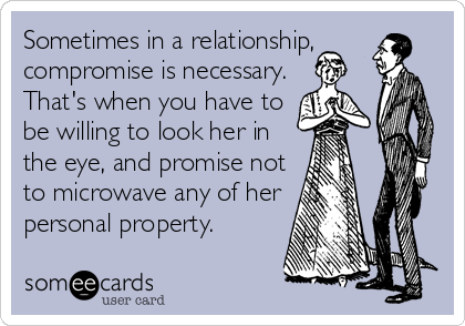 Sometimes in a relationship, compromise is necessary. That's when you have to be willing to look her in the eye, and promise not to microwave any of her personal property.