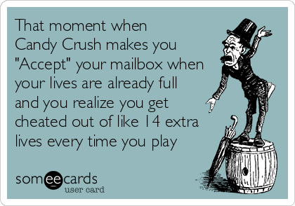 """That moment when  Candy Crush makes you """"Accept"""" your mailbox when your lives are already full and you realize you get cheated out of like 14 extra lives every time you play"""