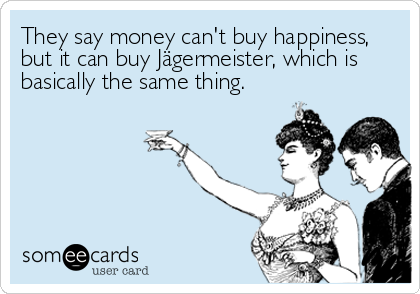 They say money can't buy happiness, but it can buy Jägermeister, which is basically the same thing.