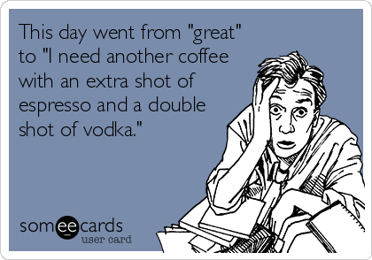 "This day went from ""great"" to ""I need another coffee with an extra shot of espresso and a double shot of vodka."""