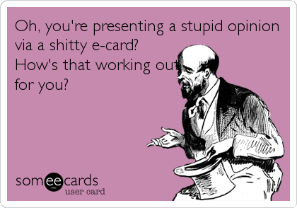 Oh, you're presenting a stupid opinion via a shitty e-card? How's that working out for you?