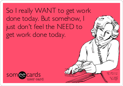 So I really WANT to get work done today. But somehow, I just don't feel the NEED to get work done today.