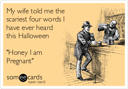 "My wife told me the scariest four words I have ever heard this Halloween  ""Honey I am Pregnant"""